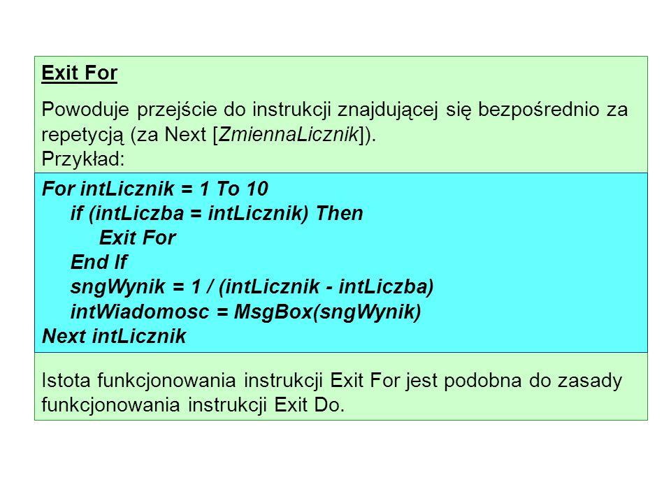 Exit For Powoduje przejście do instrukcji znajdującej się bezpośrednio za repetycją (za Next [ZmiennaLicznik]). Przykład: